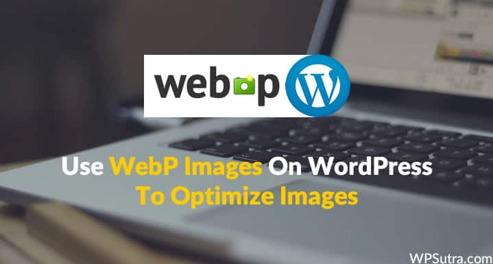 Use WebP Images On WordPress To Optimize Images